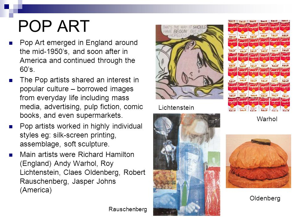 POP ART Pop Art emerged in England around the mid-1950's, and soon after in America and continued through the 60's.