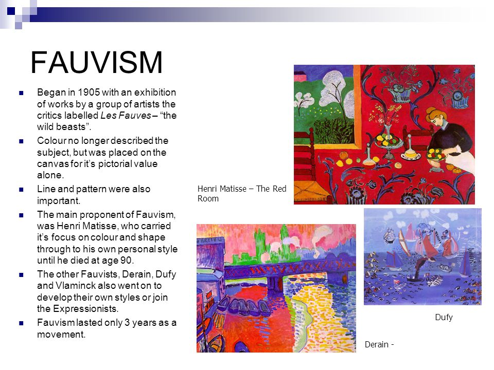 FAUVISM Began in 1905 with an exhibition of works by a group of artists the critics labelled Les Fauves – the wild beasts .