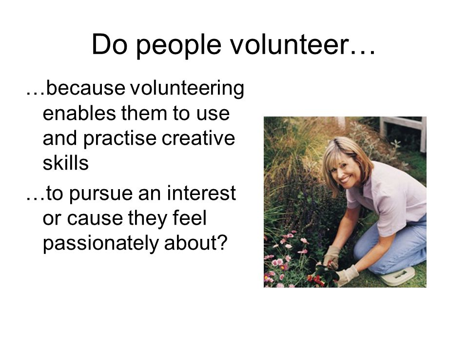 Do people volunteer… …because volunteering enables them to use and practise creative skills.