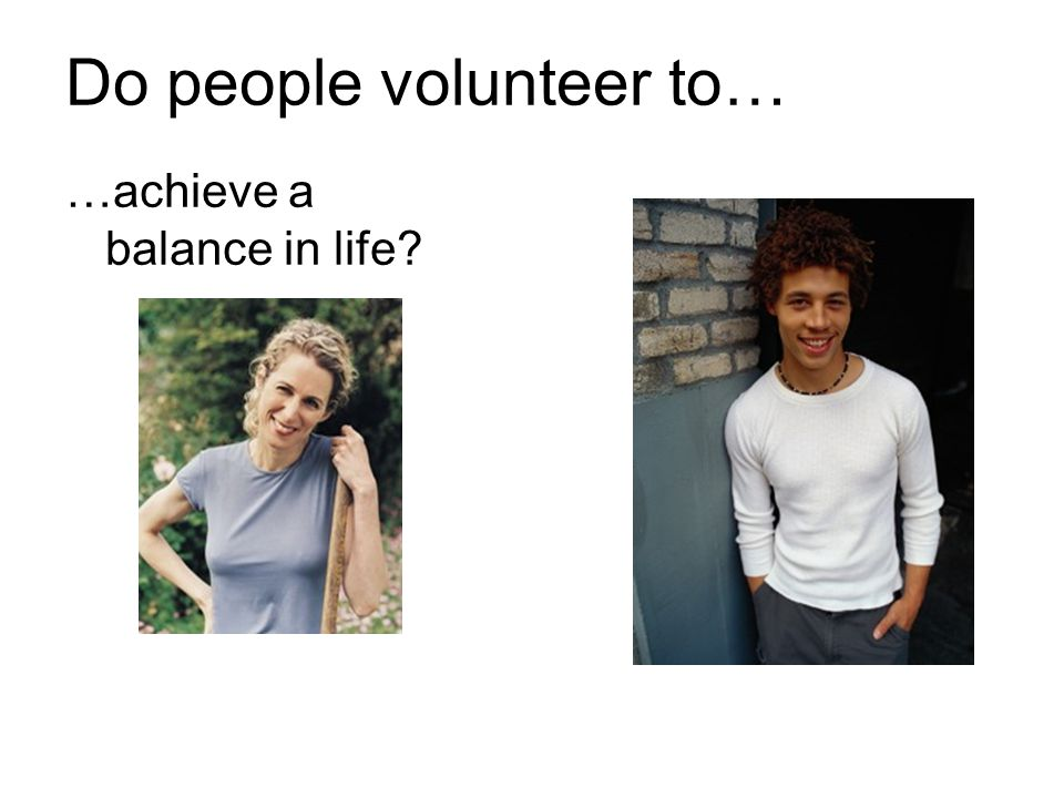 Do people volunteer to…