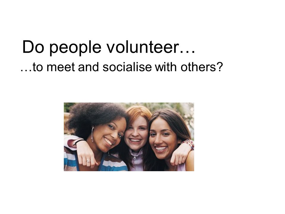 Do people volunteer… …to meet and socialise with others