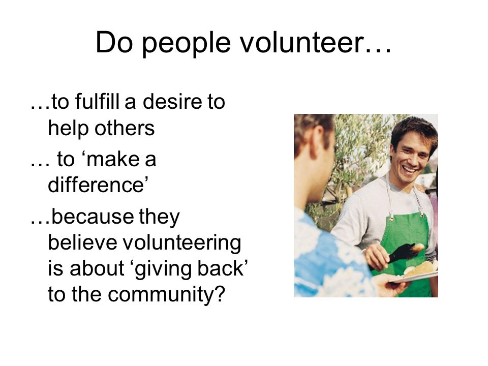 Do people volunteer… …to fulfill a desire to help others