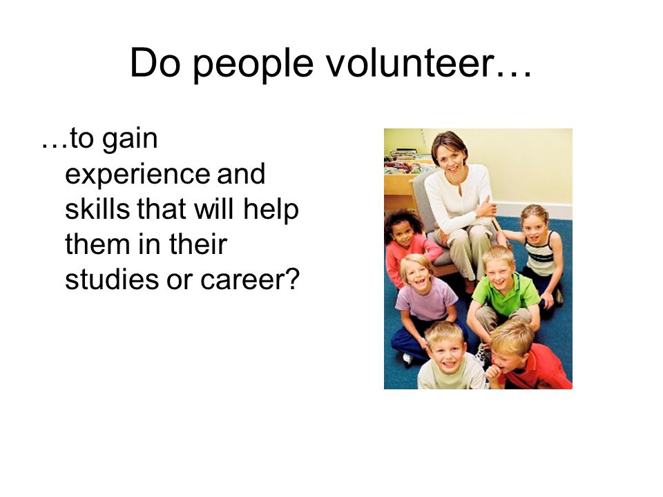 Do people volunteer… …to gain experience and skills that will help them in their studies or career