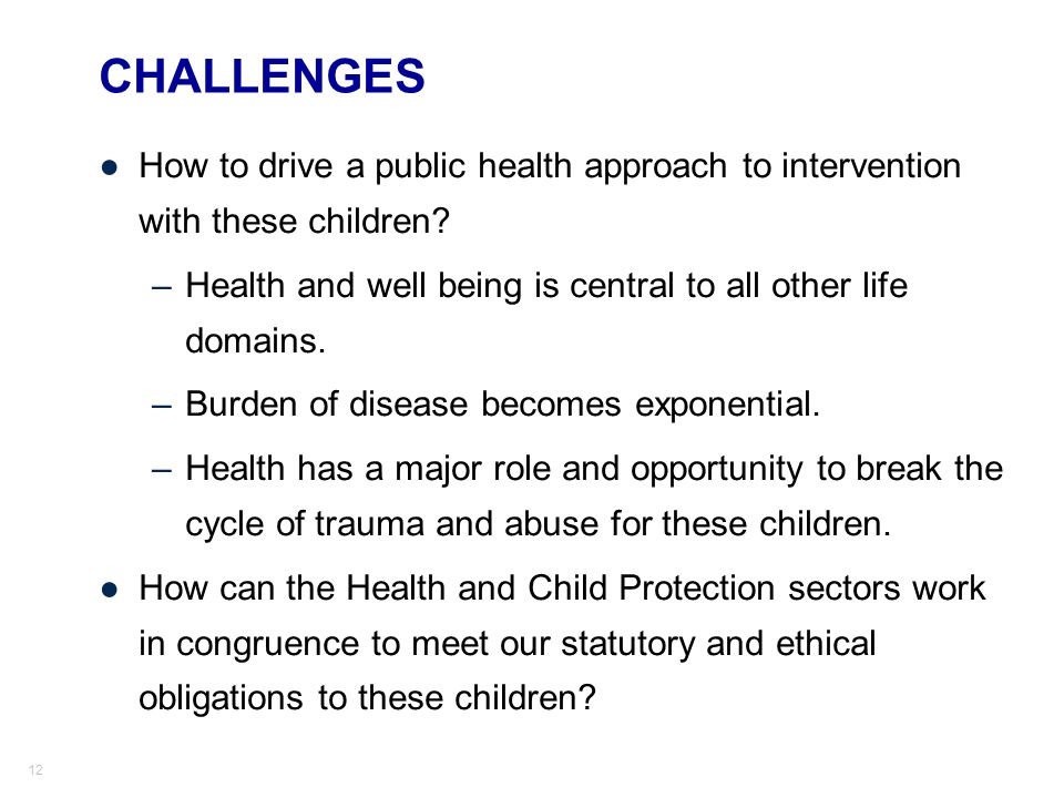 CHALLENGES How to drive a public health approach to intervention with these children Health and well being is central to all other life domains.