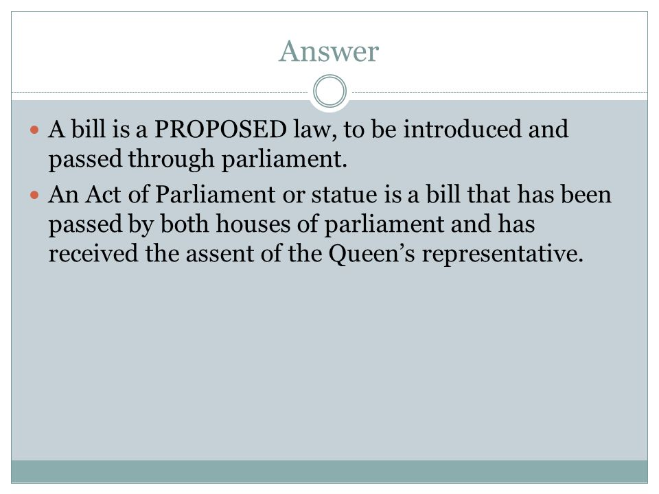 Answer A bill is a PROPOSED law, to be introduced and passed through parliament.
