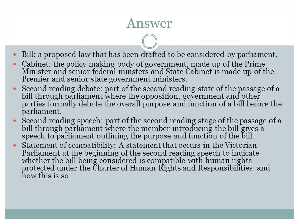 Answer Bill: a proposed law that has been drafted to be considered by parliament.