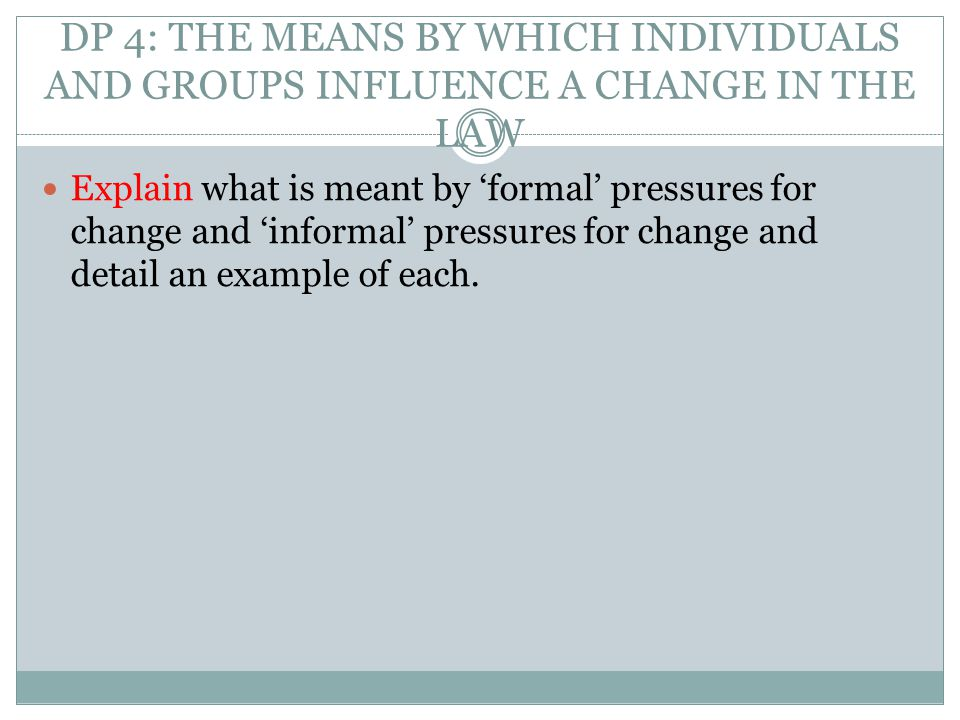 DP 4: THE MEANS BY WHICH INDIVIDUALS AND GROUPS INFLUENCE A CHANGE IN THE LAW