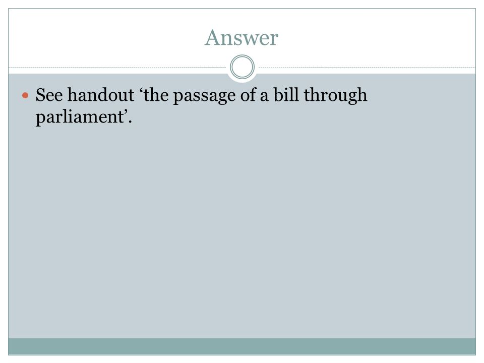 Answer See handout 'the passage of a bill through parliament'.