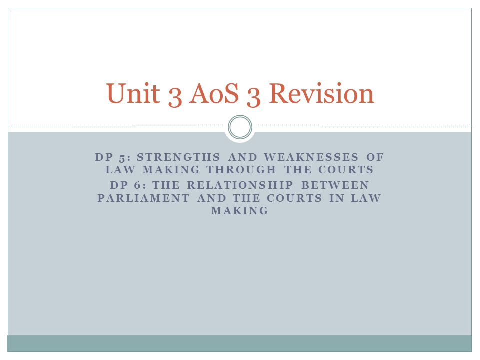 Unit 3 AoS 3 Revision DP 5: Strengths and weaknesses of law making through the courts.