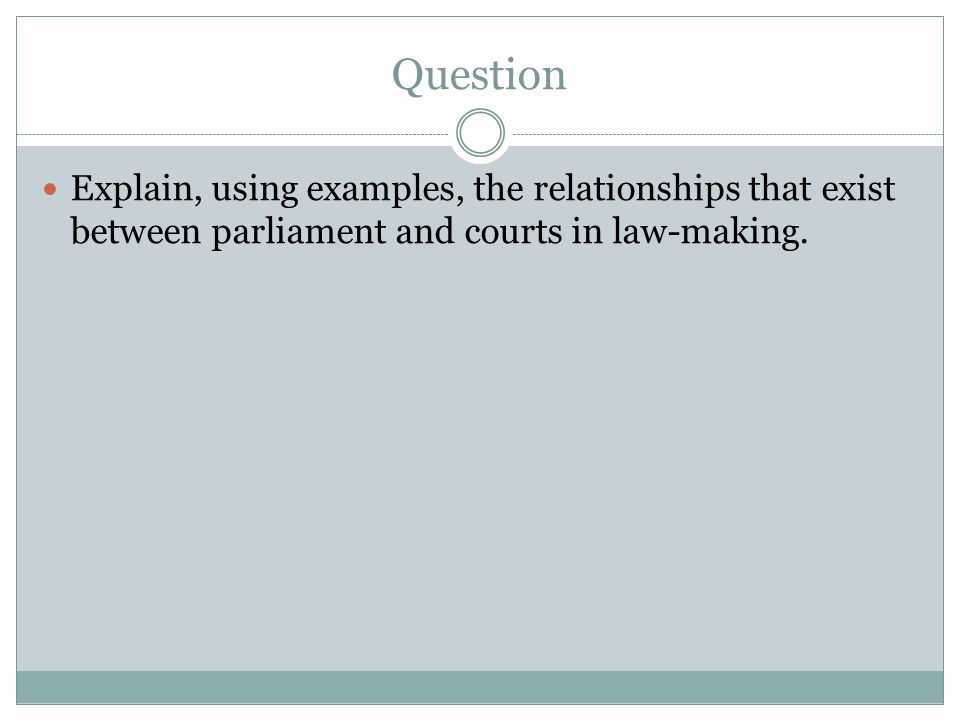 Question Explain, using examples, the relationships that exist between parliament and courts in law-making.