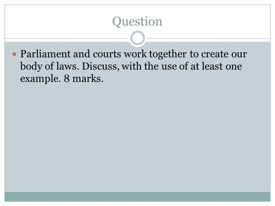 Question Parliament and courts work together to create our body of laws.