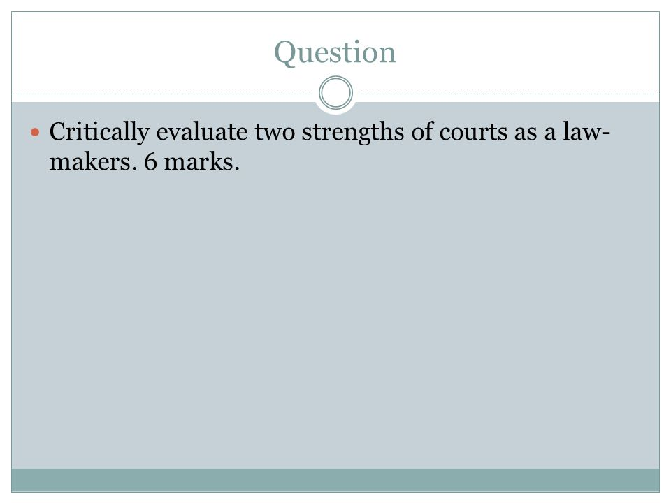 Question Critically evaluate two strengths of courts as a law-makers. 6 marks.
