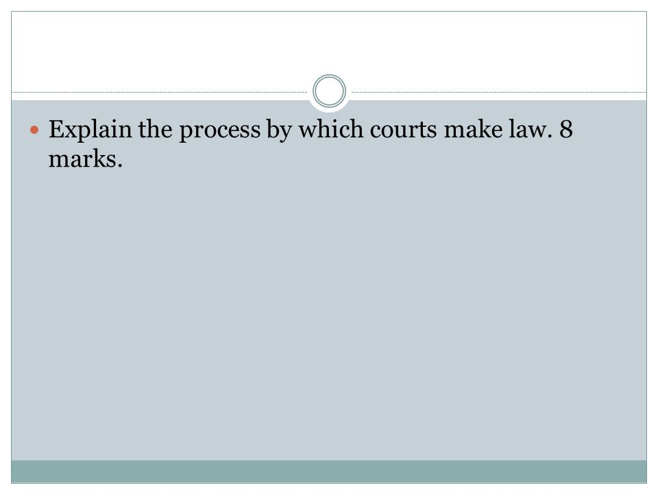 Explain the process by which courts make law. 8 marks.