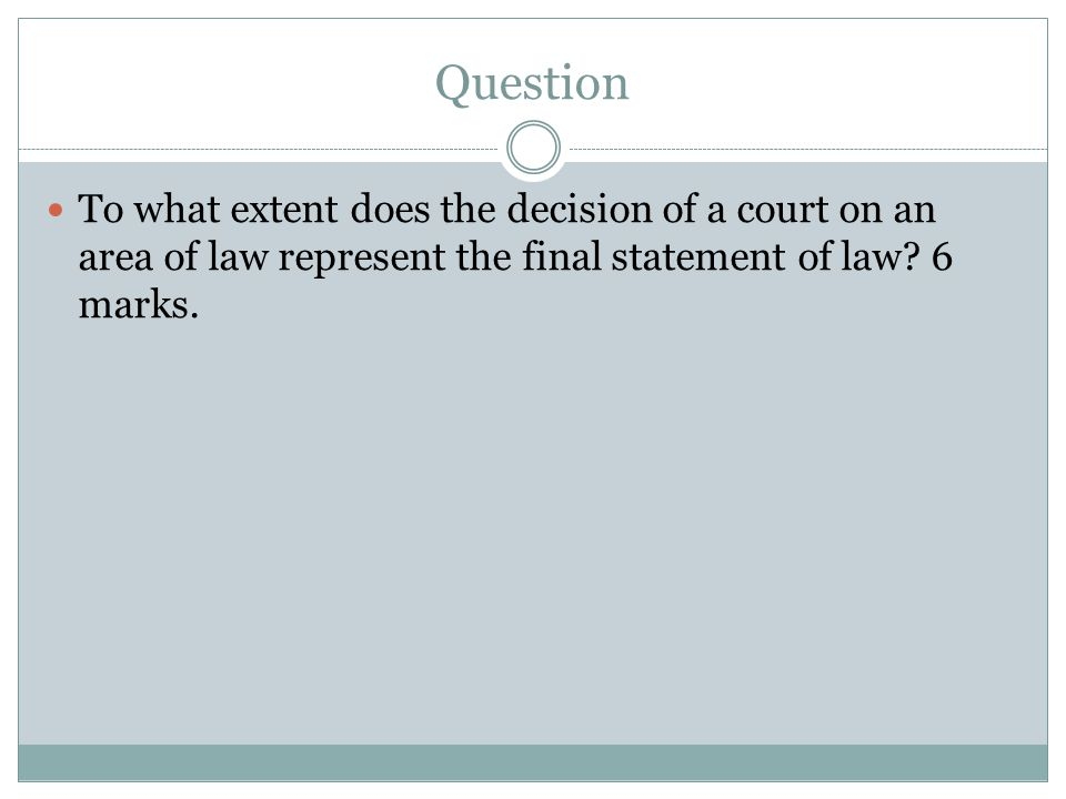 Question To what extent does the decision of a court on an area of law represent the final statement of law.