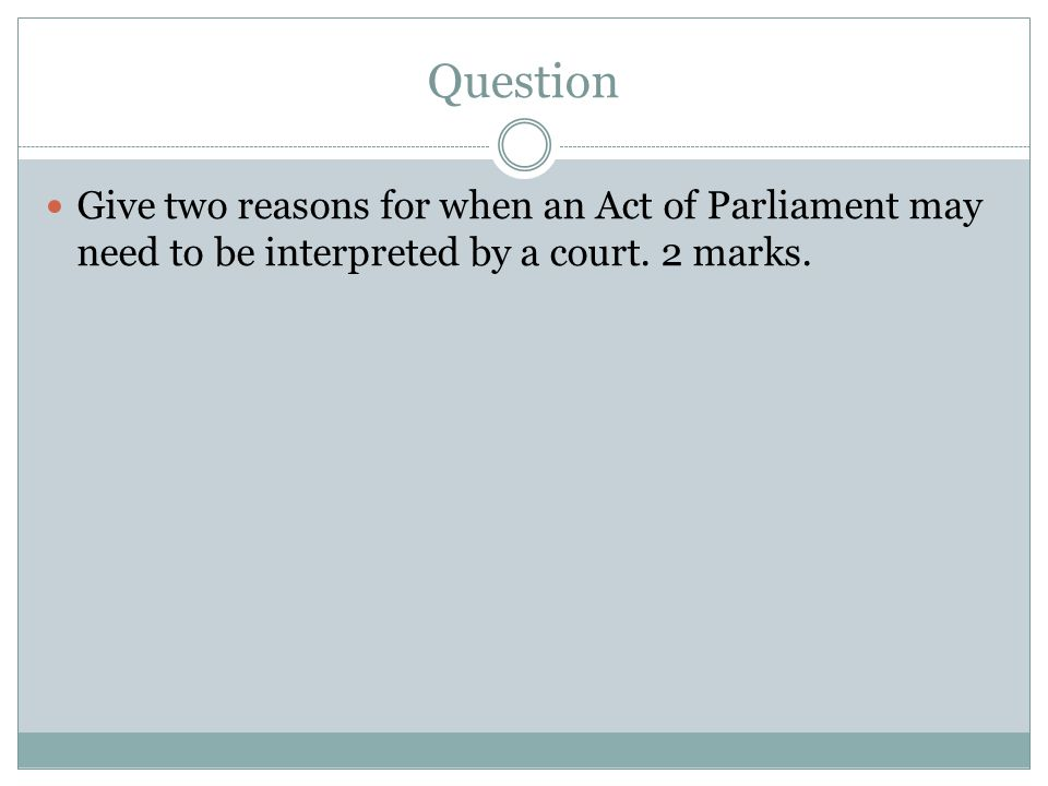 Question Give two reasons for when an Act of Parliament may need to be interpreted by a court.