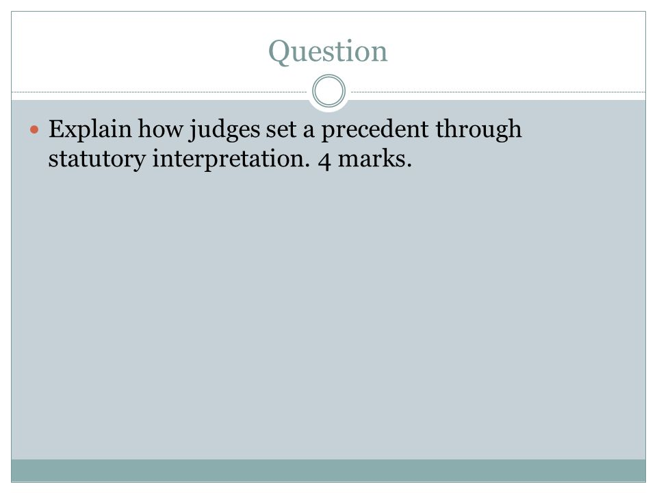 Question Explain how judges set a precedent through statutory interpretation. 4 marks.