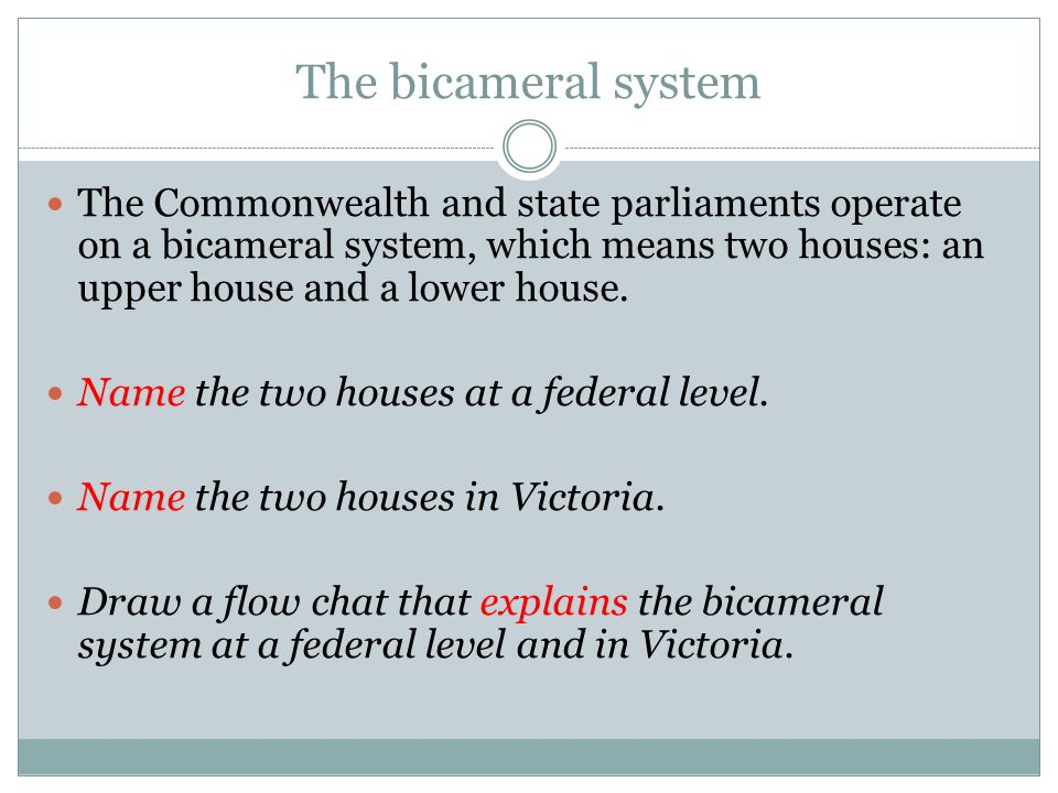 The bicameral system The Commonwealth and state parliaments operate on a bicameral system, which means two houses: an upper house and a lower house.