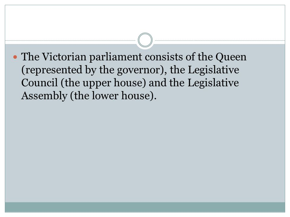 The Victorian parliament consists of the Queen (represented by the governor), the Legislative Council (the upper house) and the Legislative Assembly (the lower house).