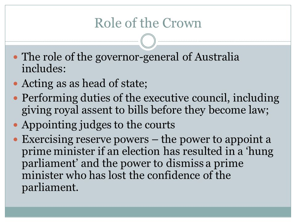 Role of the Crown The role of the governor-general of Australia includes: Acting as as head of state;