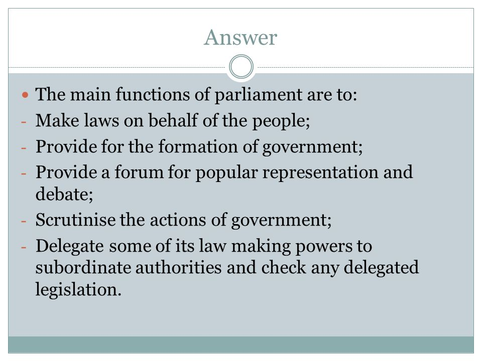 Answer The main functions of parliament are to: