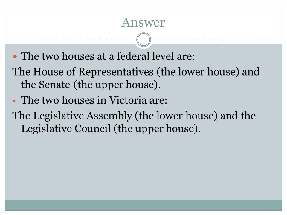 Answer The two houses at a federal level are: