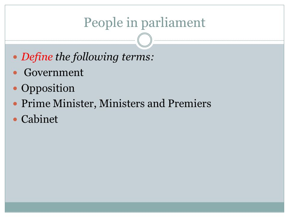People in parliament Define the following terms: Government Opposition
