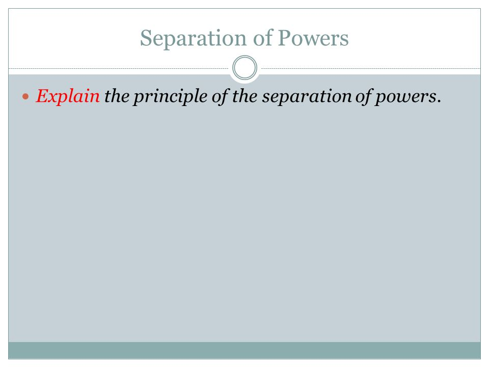 Separation of Powers Explain the principle of the separation of powers.