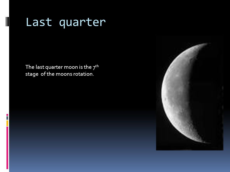 Last quarter The last quarter moon is the 7th stage of the moons rotation.