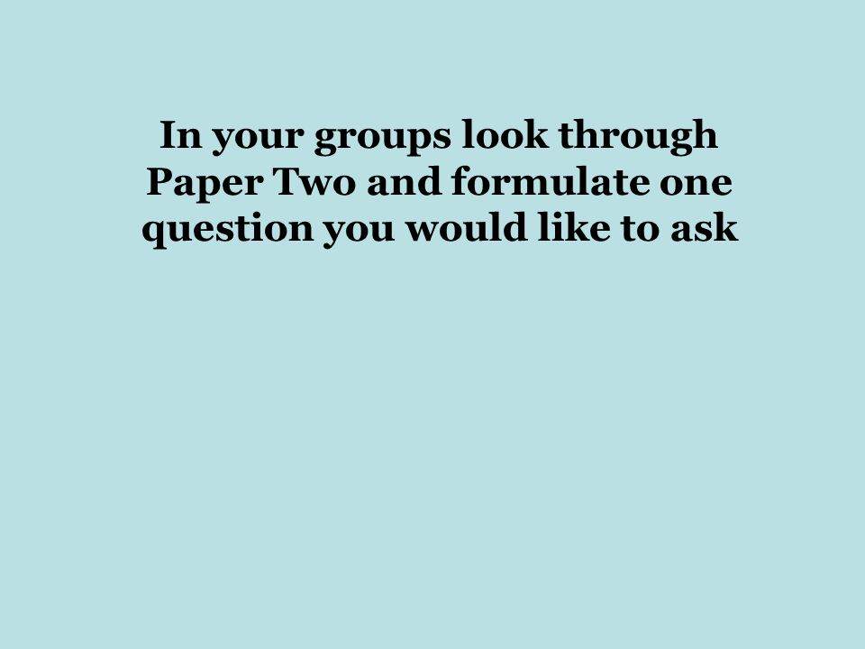 In your groups look through Paper Two and formulate one question you would like to ask