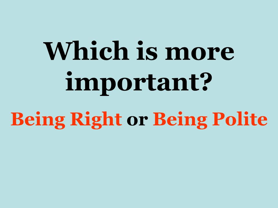 Which is more important Being Right or Being Polite