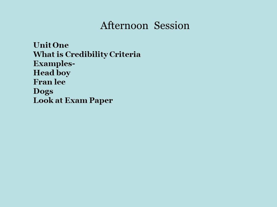 Afternoon Session Unit One What is Credibility Criteria Examples-