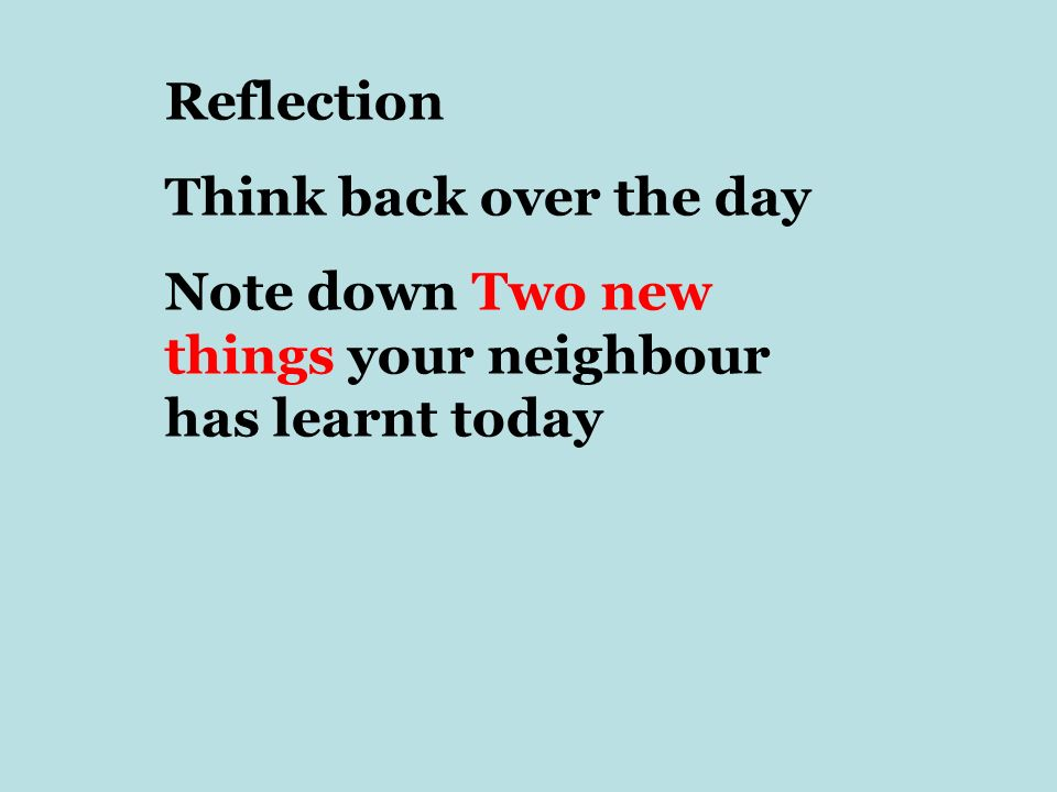 Reflection Think back over the day Note down Two new things your neighbour has learnt today