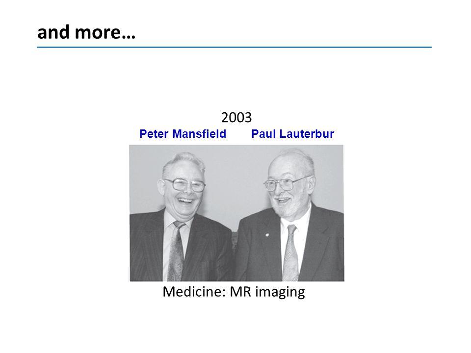 and more… 2003 Peter Mansfield Paul Lauterbur Medicine: MR imaging