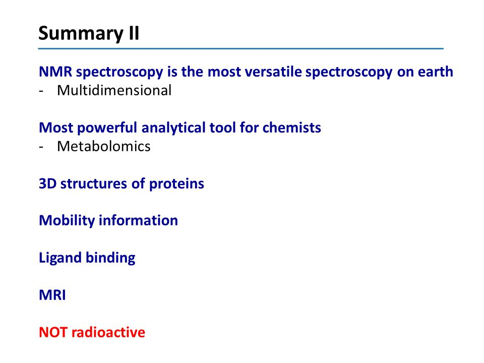 Summary II NMR spectroscopy is the most versatile spectroscopy on earth. Multidimensional. Most powerful analytical tool for chemists.