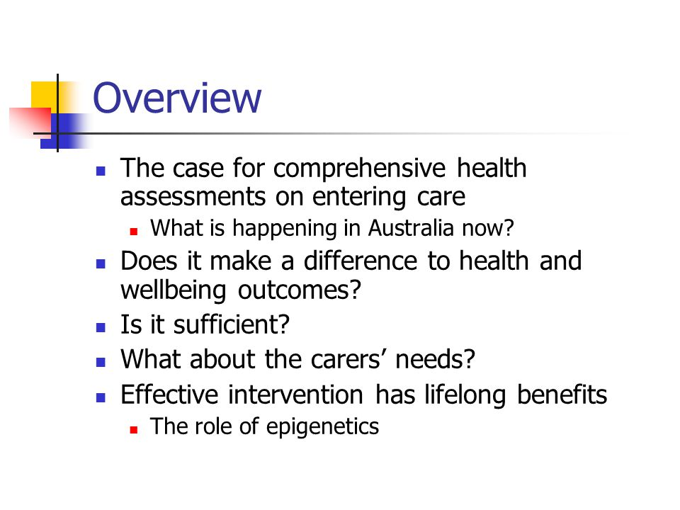Overview The case for comprehensive health assessments on entering care. What is happening in Australia now