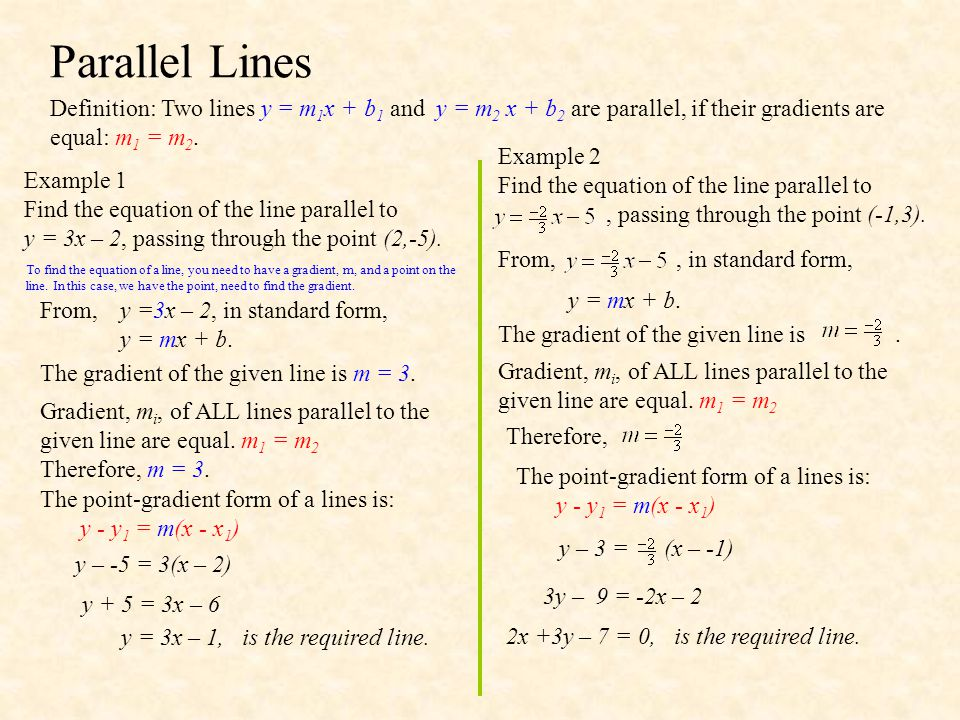 Parallel Lines Definition: Two lines y = m1x + b1 and y = m2 x + b2 are parallel, if their gradients are equal: m1 = m2.
