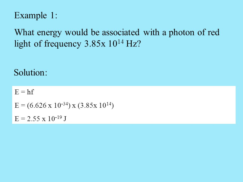 Example 1: What energy would be associated with a photon of red light of frequency 3.85x 1014 Hz Solution: