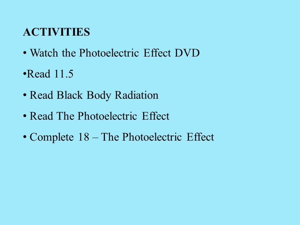 ACTIVITIES Watch the Photoelectric Effect DVD. Read 11.5. Read Black Body Radiation. Read The Photoelectric Effect.