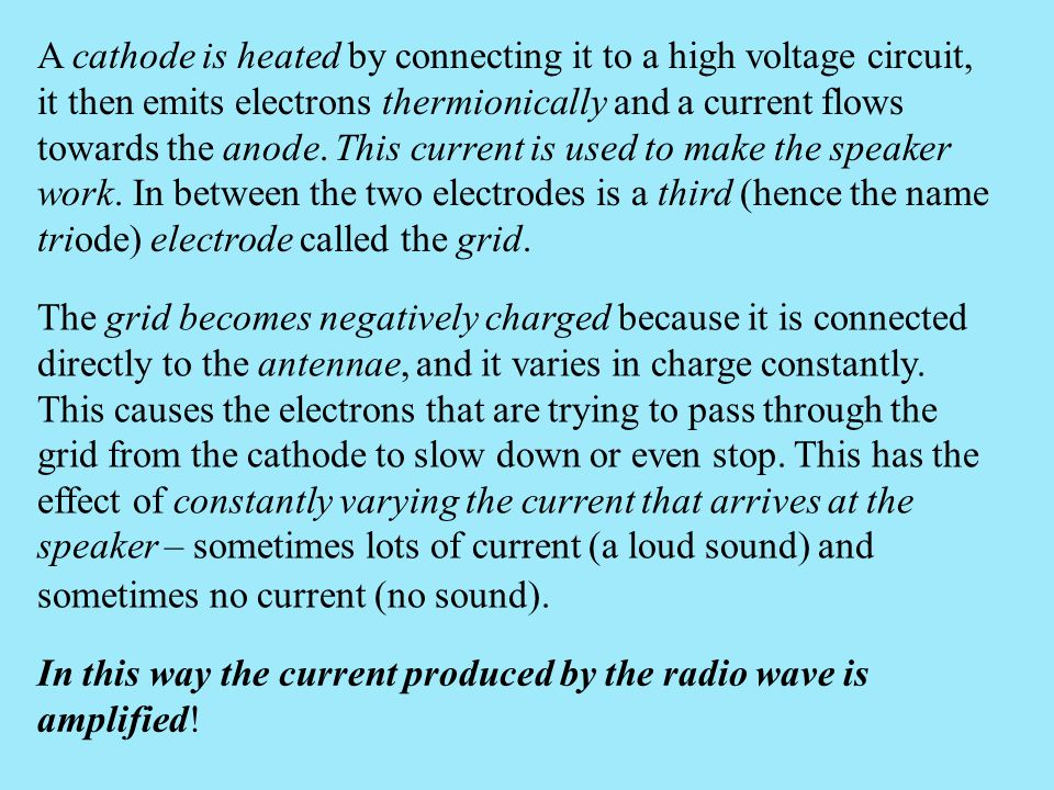 A cathode is heated by connecting it to a high voltage circuit, it then emits electrons thermionically and a current flows towards the anode. This current is used to make the speaker work. In between the two electrodes is a third (hence the name triode) electrode called the grid.
