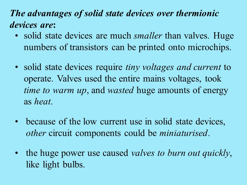 The advantages of solid state devices over thermionic devices are: