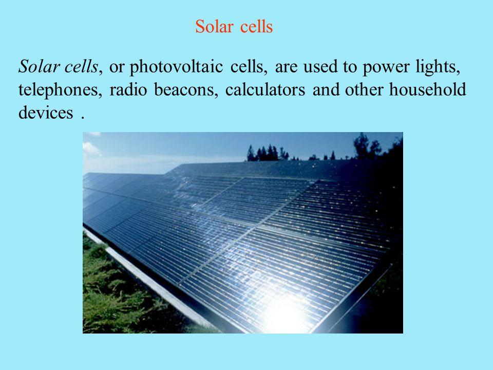 Solar cells Solar cells, or photovoltaic cells, are used to power lights, telephones, radio beacons, calculators and other household devices .
