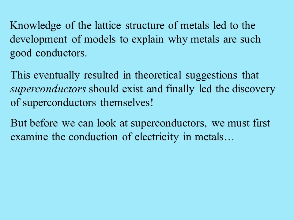 Knowledge of the lattice structure of metals led to the development of models to explain why metals are such good conductors.