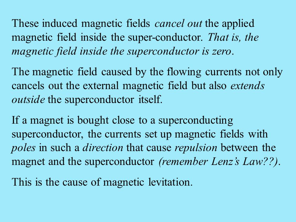 These induced magnetic fields cancel out the applied magnetic field inside the super-conductor. That is, the magnetic field inside the superconductor is zero.