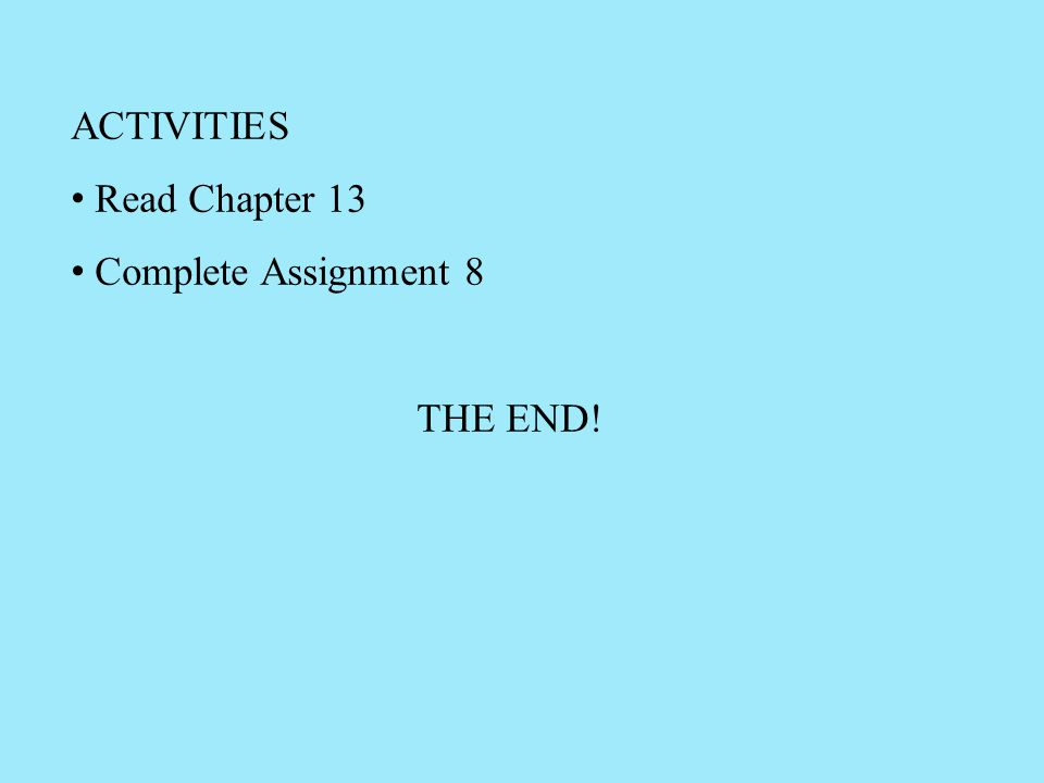 ACTIVITIES Read Chapter 13 Complete Assignment 8 THE END!