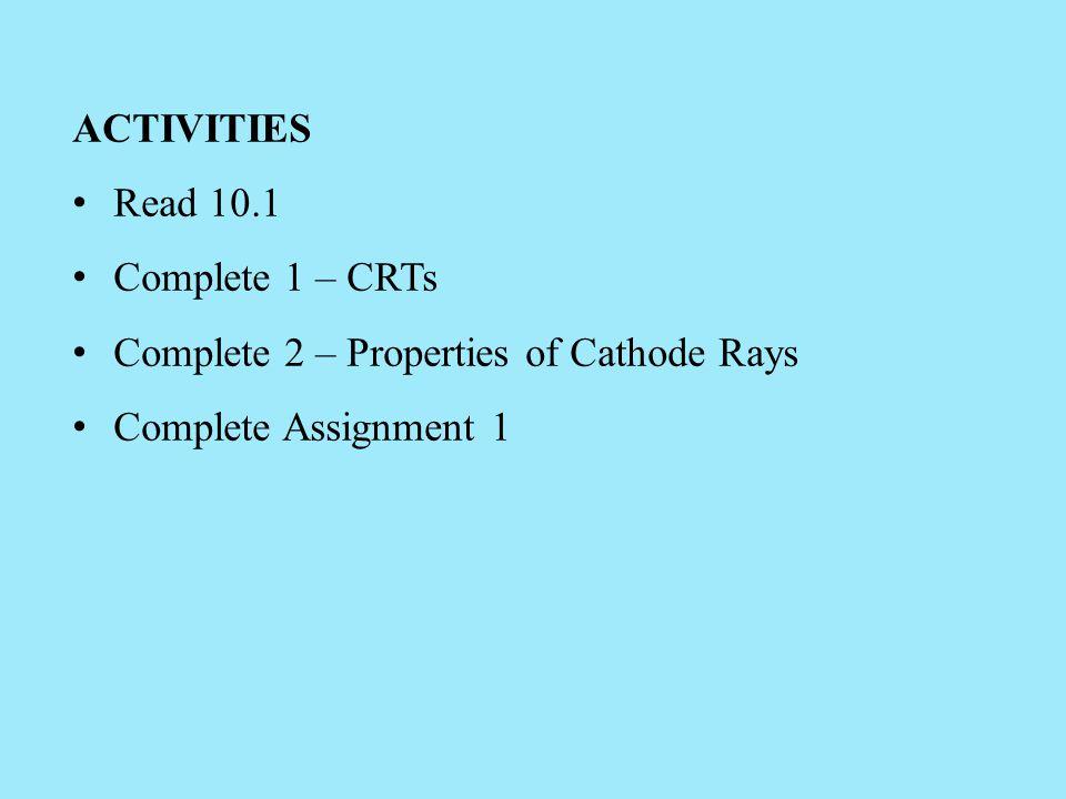 ACTIVITIES Read 10.1. Complete 1 – CRTs. Complete 2 – Properties of Cathode Rays.