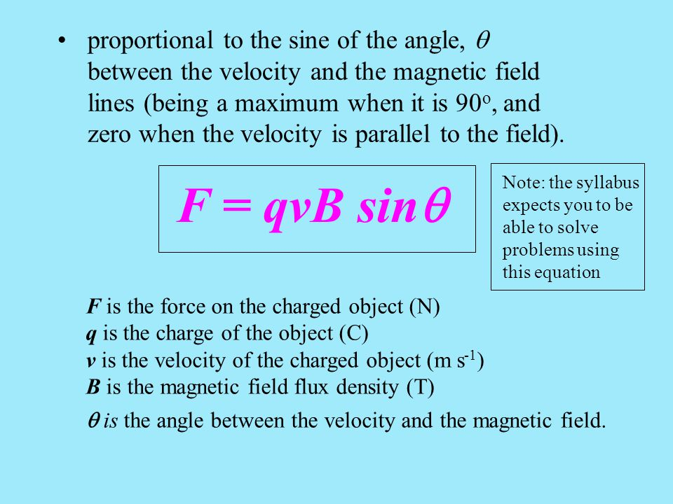 proportional to the sine of the angle, q between the velocity and the magnetic field lines (being a maximum when it is 90o, and zero when the velocity is parallel to the field).