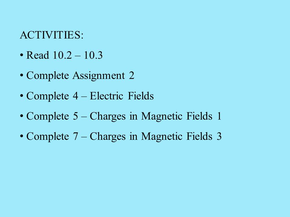 ACTIVITIES: Read 10.2 – 10.3. Complete Assignment 2. Complete 4 – Electric Fields. Complete 5 – Charges in Magnetic Fields 1.