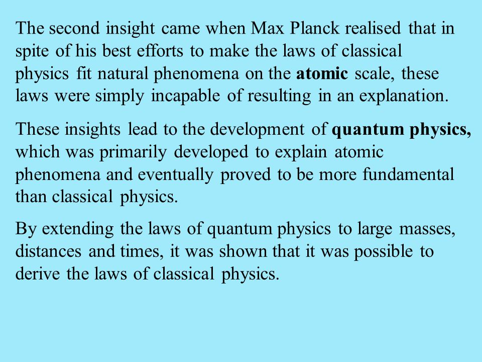 The second insight came when Max Planck realised that in spite of his best efforts to make the laws of classical physics fit natural phenomena on the atomic scale, these laws were simply incapable of resulting in an explanation.
