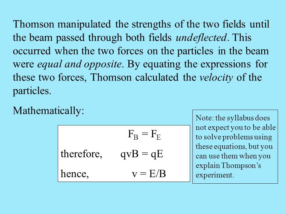 Thomson manipulated the strengths of the two fields until the beam passed through both fields undeflected. This occurred when the two forces on the particles in the beam were equal and opposite. By equating the expressions for these two forces, Thomson calculated the velocity of the particles.