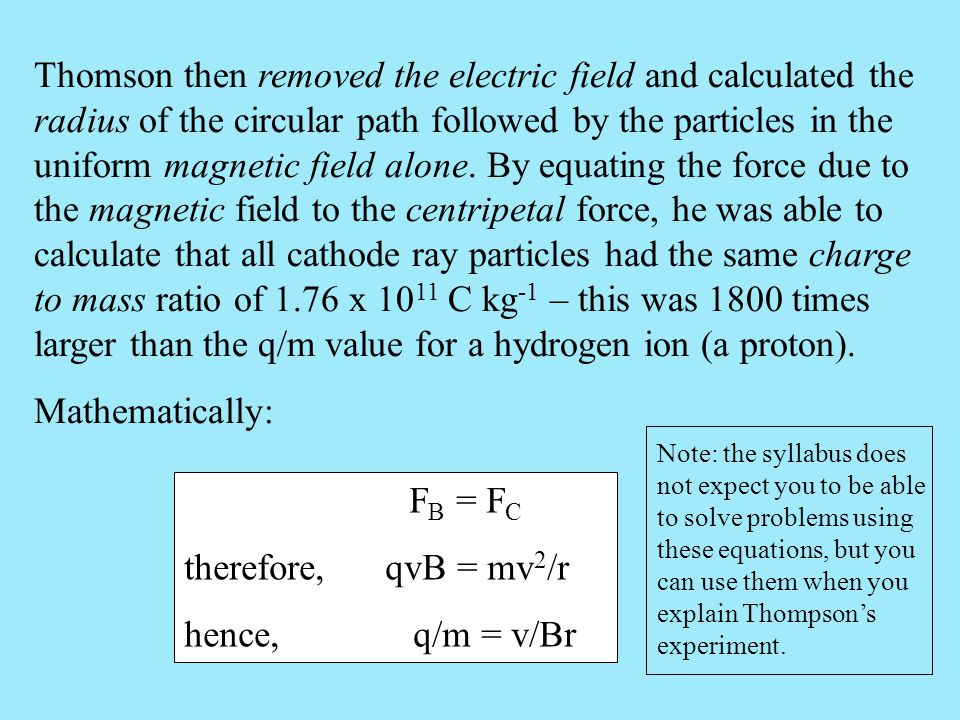 Thomson then removed the electric field and calculated the radius of the circular path followed by the particles in the uniform magnetic field alone. By equating the force due to the magnetic field to the centripetal force, he was able to calculate that all cathode ray particles had the same charge to mass ratio of 1.76 x 1011 C kg-1 – this was 1800 times larger than the q/m value for a hydrogen ion (a proton).
